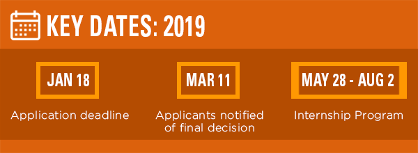 Key dates: Application deadline is Friday, January 18, 2019 by 11:59pm CST; Applicants notified of final decision by Monday, March 11; Internship Program: May 28 - Aug 2